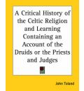 A Critical History of the Celtic Religion and Learning Containing an Account of the Druids or the Priests and Judges - John Toland