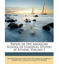 Papers of the American School of Classical Studies at Athens, Volume 5 - Institute Of America Archaeological Institute of America