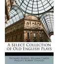 A Select Collection of Old English Plays - Richard Morris   PH.