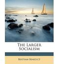 The Larger Socialism - Bertram Benedict