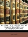 Hermes, Or, a Philosophical Inquiry Concerning Universal Grammar - Professor James Harris