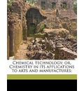 Chemical Technology or Chemistry in Its Applications to Arts and Manufactures, Vol II - William Thorp
