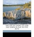 The Joy of Living (Es Lebe Das Leben) a Play in Five Acts - Hermann Sudermann