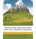 Seneca the Philosopher, and His Modern Message - Richard M 1883 Gummere