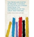 The Prose and Poetry of Ireland. a Choice Collection of Literary Gems from the Masterpieces of the Great Irish Writers - Murray John O''Kane 1847-1885
