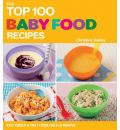 The Top 100 Baby Food Recipes - Christine Bailey