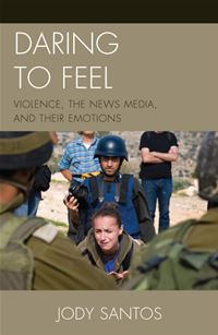 Daring To Feel: Violence  The News Media  And Their Emotions - Jody Santos