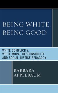 Being White  Being Good: White Complicity  White Moral Responsibility  And Social Justice Pedagogy - Barbara Applebaum