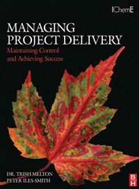 Managing Project Delivery: Maintaining Control And Achieving Success:  Maintaining Control And Achieving Success - Trish Melton