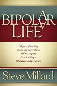 A Bipolar Life: 50 Years of Battling Manic-Depressive Illness Did Not Stop Me From Building a 60 Million Dollar Business - Steve Millard