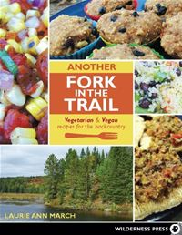 Another Fork in the Trail: Vegetarian and Vegan Recipes for the Backcountry - Laurie March