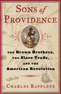 Sons Of Providence: The Brown Brothers, The Slave Trade, And The American Revolution - Charles RappleyeCharles Rappleye