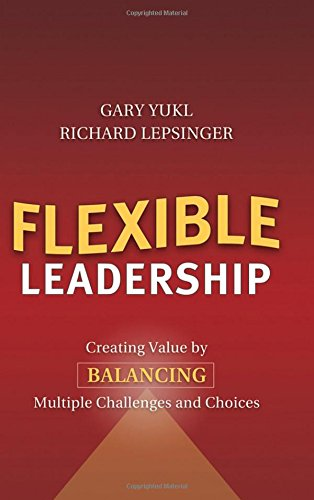 Flexible Leadership: Creating Value by Balancing Multiple Challenges and Choices - Gary Yukl; Richard Lepsinger