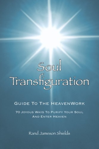 Soul Transfiguration: 70 Joyous Ways to Purify Your Soul and Enter Heaven - Rand Jameson Shields