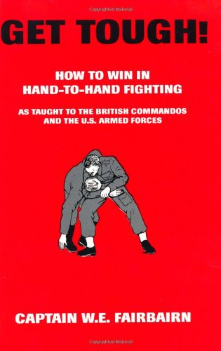 Get Tough! How to Win in Hand-to-Hand Fighting, as Taught to the British Commandos, and the U.S. Armed Forces - W.E. Fairbairn