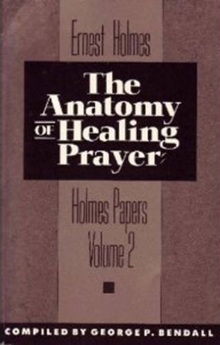 The Anatomy of Healing Prayer (The Holmes Papers, Vol 2) - Ernest Holmes