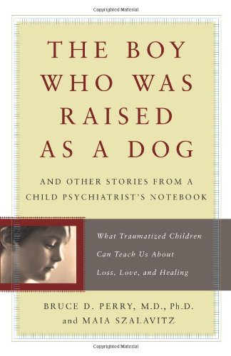 The Boy Who Was Raised As a Dog: And Other Stories from a Child Psychiatrist's Notebook:  What Traumatized Children Can Teach Us About Loss, - Bruce D. Perry, Maia Szalavitz