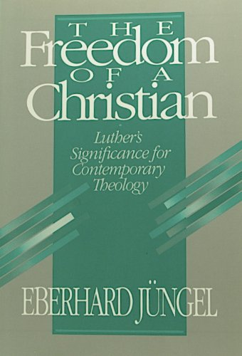 The Freedom of a Christian: Luther's Significance for Contemporary Theology - Eberhard Jungel