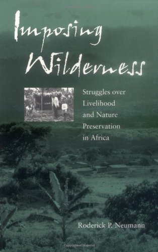 Imposing Wilderness: Struggles over Livelihood and Nature Preservation in Africa (California Studies in Critical Human Geography) - Roderick P. Neumann