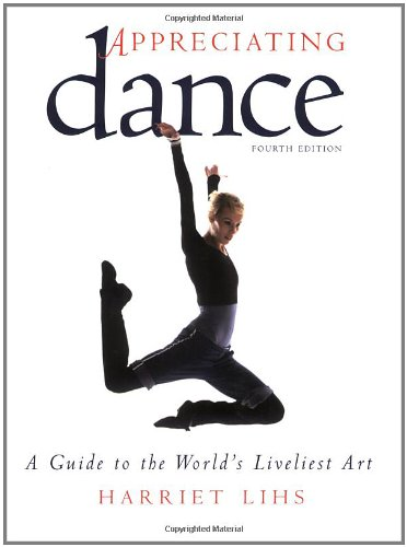 Appreciating Dance: A Guide to the World's Liveliest Art - Harriet Lihs