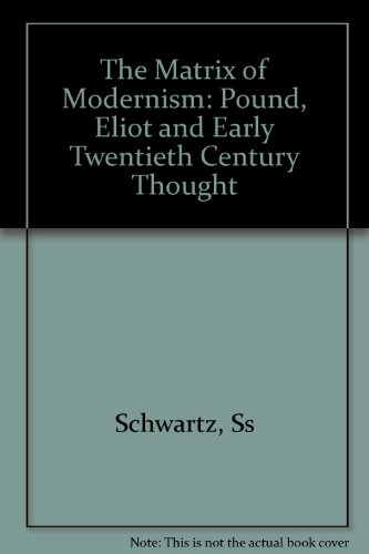 The Matrix of Modernism: Pound, Eliot, and Early Twentieth-Century Thought (Princeton Legacy Library) - Sanford Schwartz