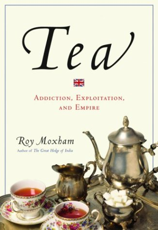 Tea: Addiction, Exploitation, and Empire - Roy Moxham