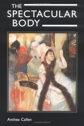 The Spectacular Body: Science, Method, and Meaning in the Work of Degas - Anthea Callen