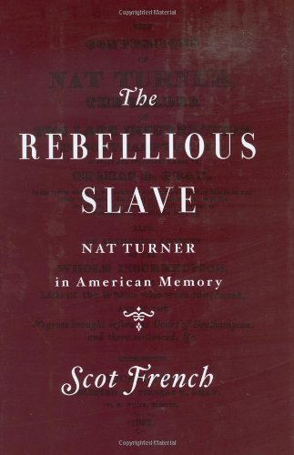 The Rebellious Slave: Nat Turner in American Memory - Scot French