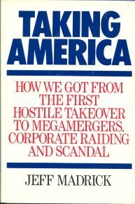Taking America: How We Got from the First Hostile Takeover to Megamergers, Corporate Raiding, and Scandal - Jeff Madrick
