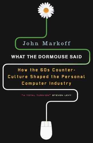 What the Dormouse Said: How the Sixties Counterculture Shaped the Personal ComputerIndustry - John Markoff
