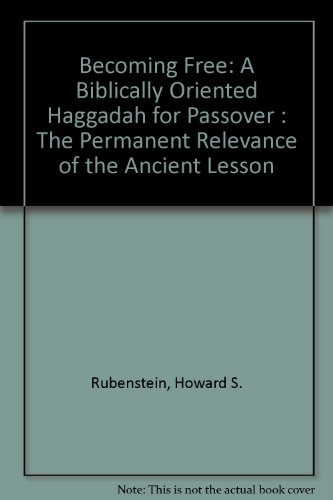 Becoming Free: A Biblically Oriented Haggadah for Passover : The Permanent Relevance of the Ancient Lesson - Howard S. Rubenstein; Judith S. Rubenstein