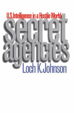Secret Agencies: U.S. Intelligence in a Hostile World - Loch K. Johnson