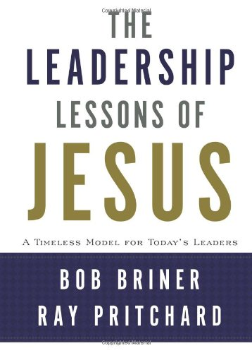 Leadership Lessons of Jesus: A Timeless Model for Today's Leaders - Bob Briner, Ray Pritchard