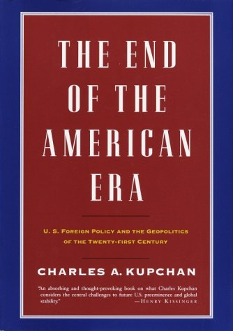 The End of the American Era: U.S. Foreign Policy and the Geopolitics of the Twenty-first Century - Charles Kupchan