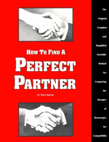 How to Find a Perfect Partner: The Original, Complete and Simplified Scientific Method for Comparing the Energies of Horoscopes for Compatib - Paul Martin