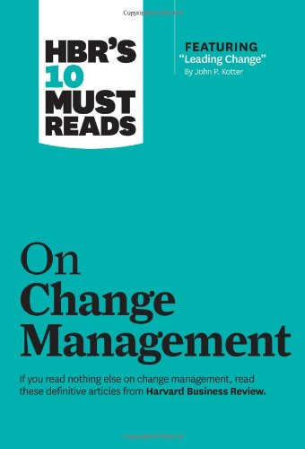 HBR's 10 Must Reads on Change Management (including featured article ?Leading Change,? by John P. Kotter) - Harvard Business Review