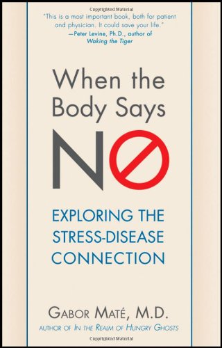 When the Body Says No: Exploring the Stress-Disease Connection - Gabor Mate