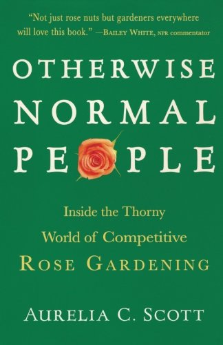 Otherwise Normal People: Inside the Thorny World of Competitive Rose Gardening - Aurelia C. Scott