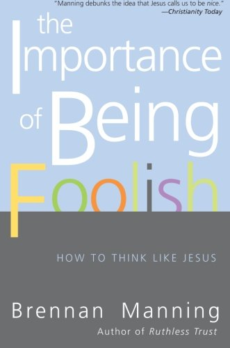 The Importance of Being Foolish: How to Think Like Jesus - Brennan Manning