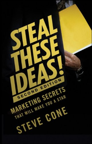 Steal These Ideas!: Marketing Secrets That Will Make You a Star - Steve Cone