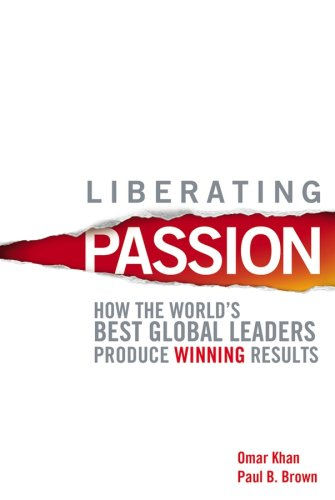 Liberating Passion: How the World's Best Global Leaders Produce Winning Results - Omar Khan; Paul B. Brown