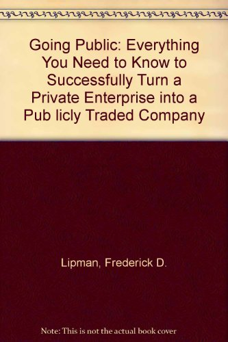 Going Public: Everything You Need to Know to Successfully Turn a Private Enterprise into a Pub licly Traded Company - Frederick D. Lipman