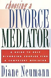 Choosing a Divorce Mediator: A Guide to Help Divorcing Couples Find a Competent Mediator - Diane Neumann