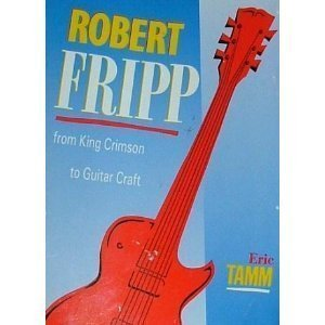 Robert Fripp: From King Crimson to Guitar Craft - Eric Tamm