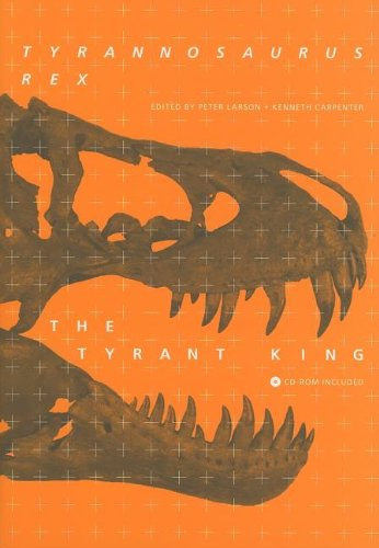Tyrannosaurus rex, the Tyrant King (Life of the Past) - Peter L. Larson; Kenneth Carpenter