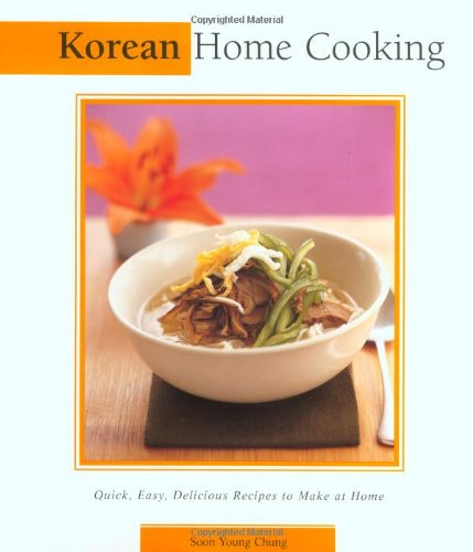 Korean Home Cooking: Quick, Easy, Delicious Recipes to Make at Home (Essential Asian Kitchen Series) - Soon Young Chung