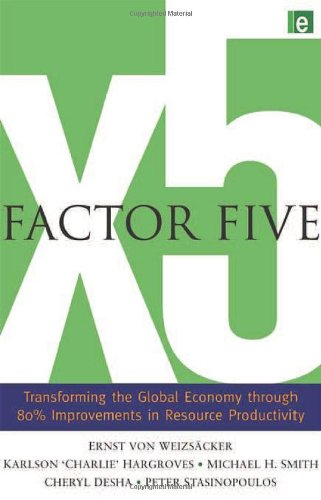 Factor Five: Transforming the Global Economy through 80% Improvements in Resource Productivity - Ernst Ulrich von Weizsacker; Charlie Hargroves; Michael H. Smith; Cheryl Desha; Peter Stasinopoulos