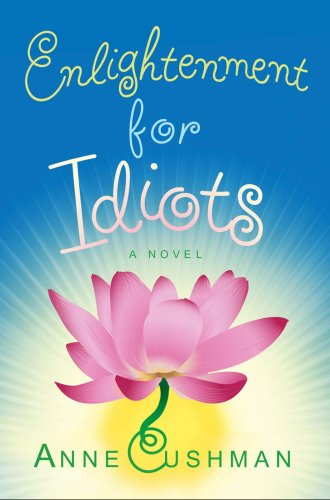 Enlightenment for Idiots: A Novel - Anne Cushman