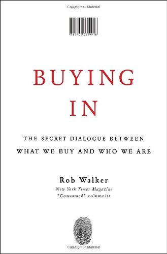 Buying In: The Secret Dialogue Between What We Buy and Who We Are - Rob Walker