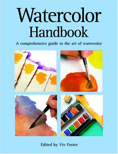 Watercolor Handbook: A Comprehensive Guide to the Art of Watercolor - Viv Foster